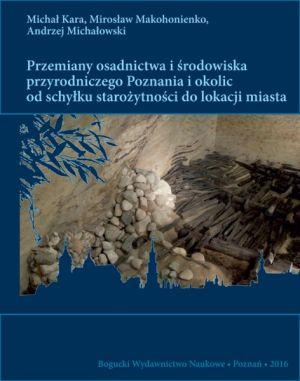 Przemiany osadnictwa i środowiska przyrodniczego Poznania i okolic od schyłku starożytności do lokacji miasta