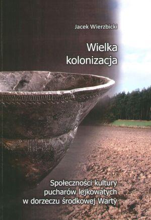 Wielka kolonizacja. Społeczności kultury pucharów lejkowatych w dorzeczu środkowej Warty