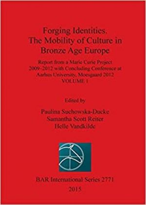 Forging Identities. The Mobility of Culture in Bronze Age Europe Report from a Marie Curie Project 2009-2012- vol1