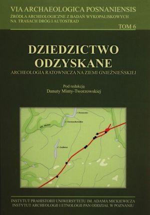 Dziedzictwo odzyskane. Archeologia ratownicza na Ziemi Gnieźnieńskiej